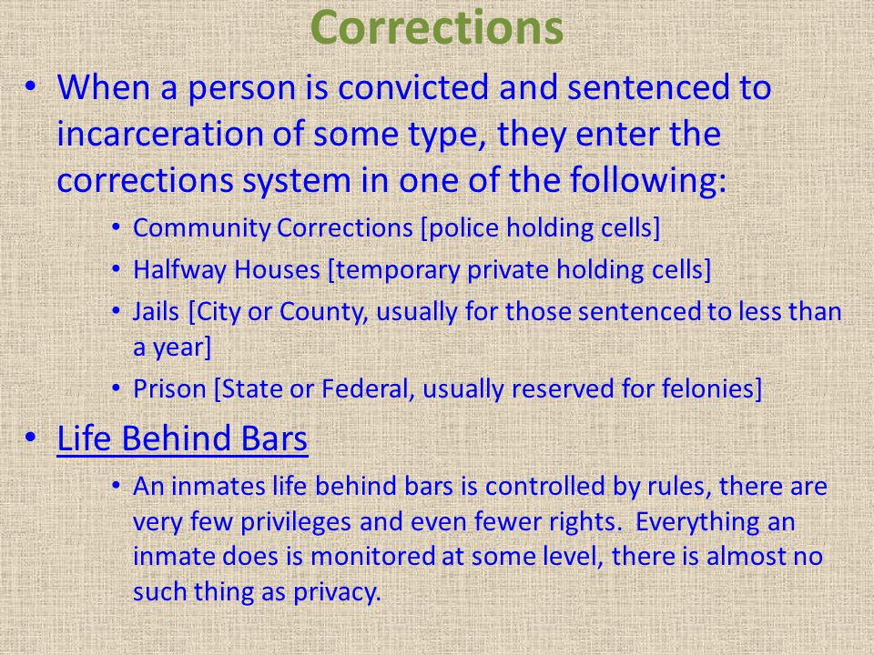 Corrections When a person is convicted and sentenced to incarceration of some type, they enter the corrections system in one of the following: