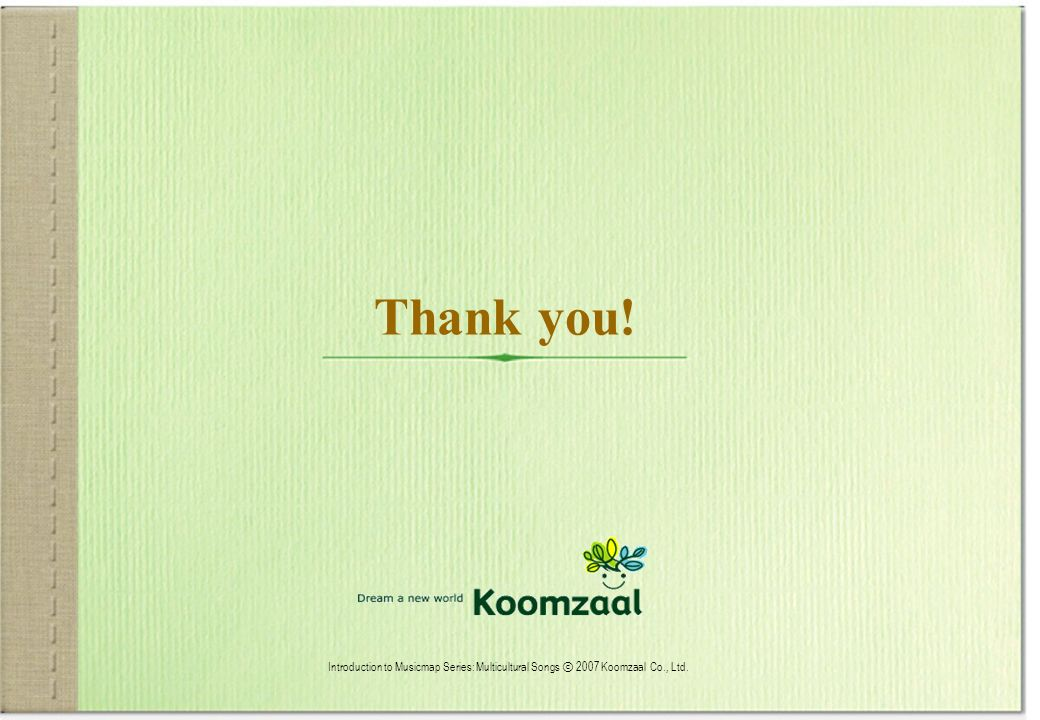 Thank you! Introduction to Musicmap Series: Multicultural Songs ⓒ 2007 Koomzaal Co., Ltd.