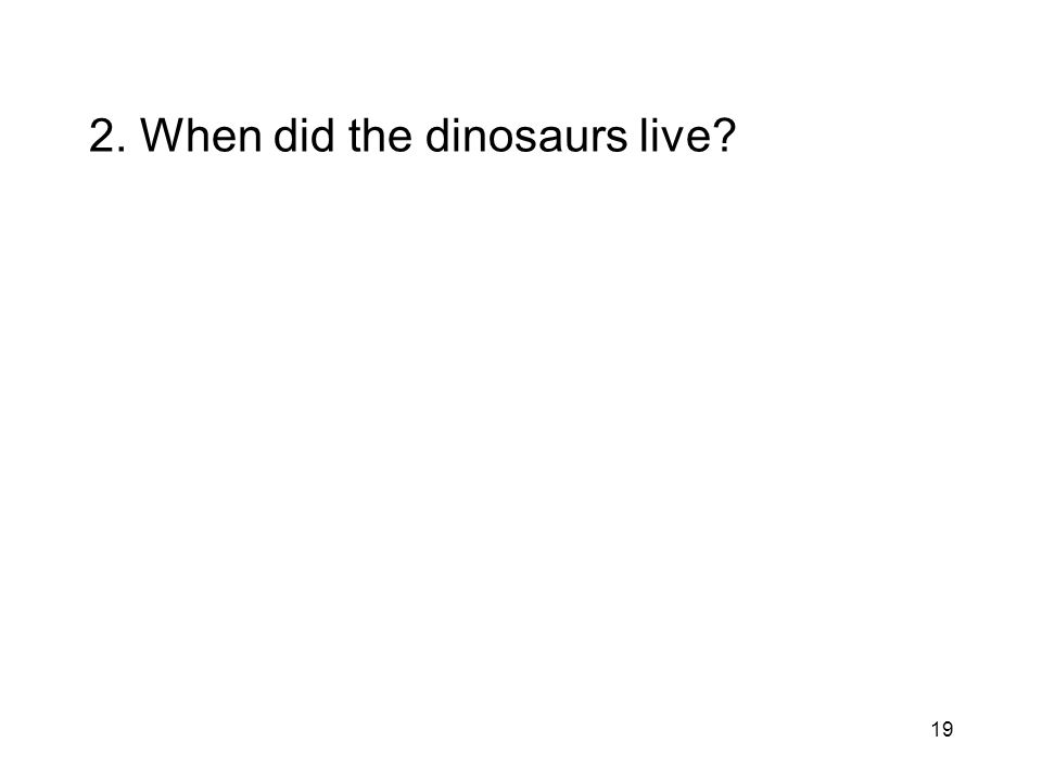2. When did the dinosaurs live