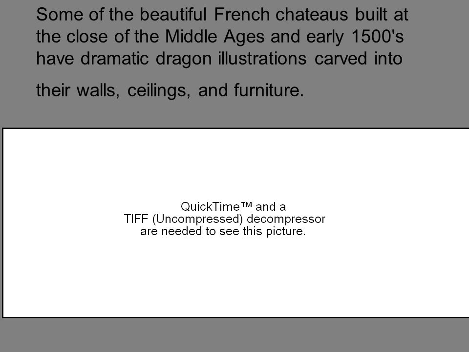 Some of the beautiful French chateaus built at the close of the Middle Ages and early 1500 s have dramatic dragon illustrations carved into their walls, ceilings, and furniture.