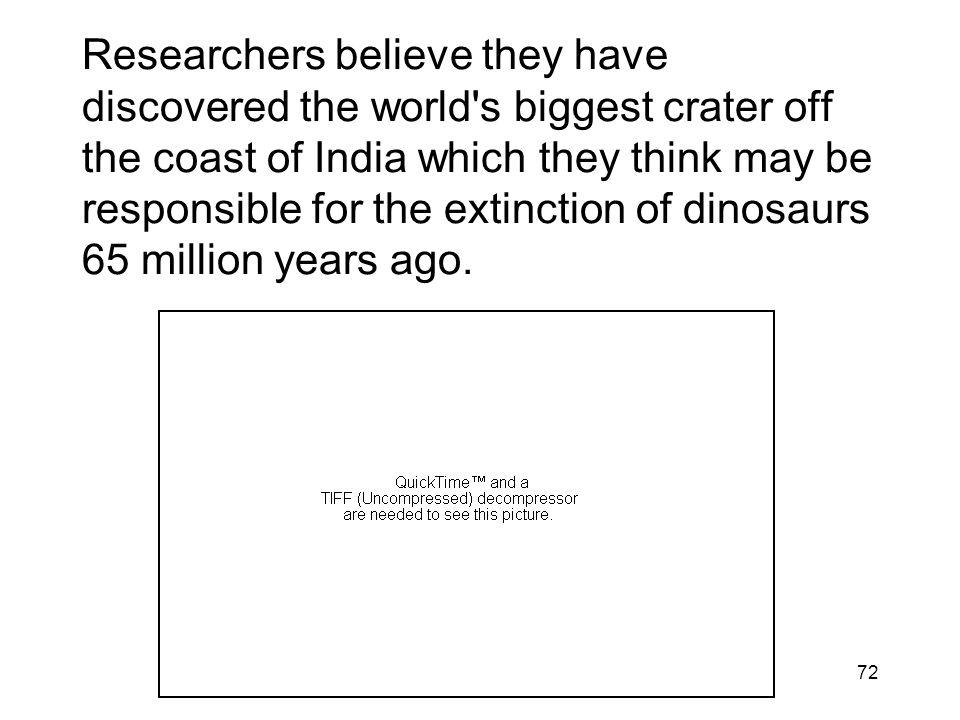 Researchers believe they have discovered the world s biggest crater off the coast of India which they think may be responsible for the extinction of dinosaurs 65 million years ago.