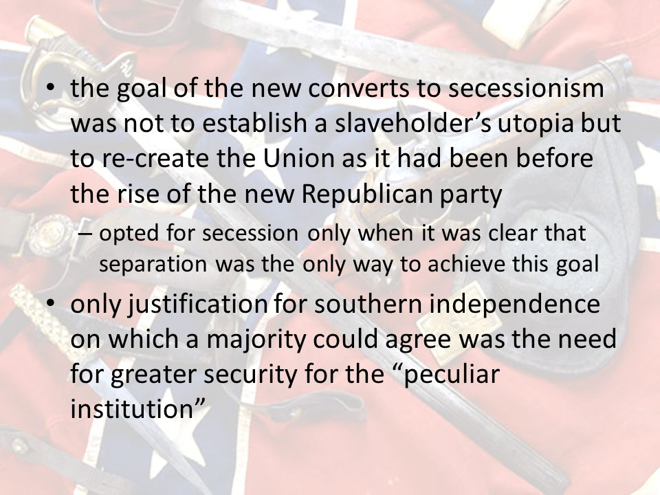 the goal of the new converts to secessionism was not to establish a slaveholder's utopia but to re-create the Union as it had been before the rise of the new Republican party