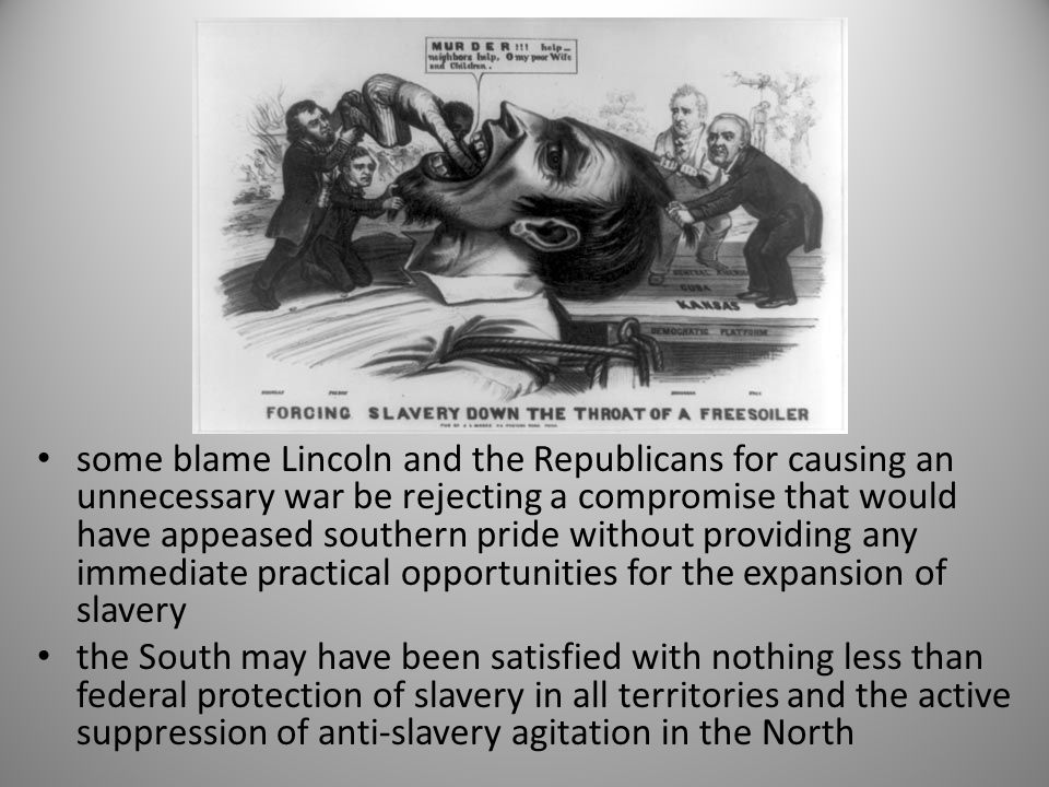 some blame Lincoln and the Republicans for causing an unnecessary war be rejecting a compromise that would have appeased southern pride without providing any immediate practical opportunities for the expansion of slavery