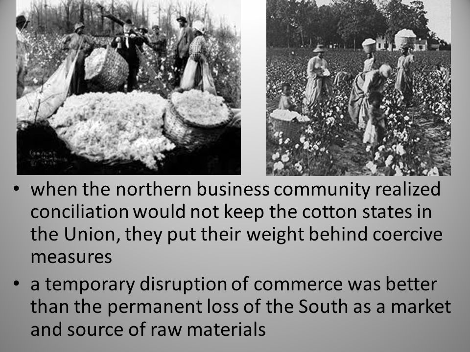 when the northern business community realized conciliation would not keep the cotton states in the Union, they put their weight behind coercive measures
