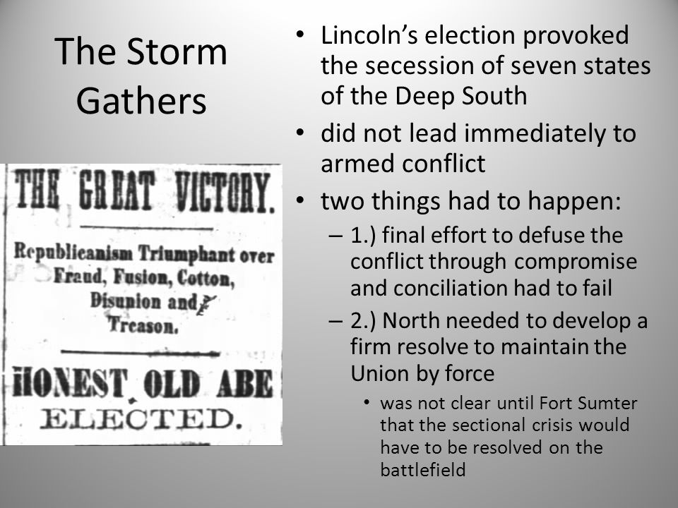The Storm Gathers Lincoln's election provoked the secession of seven states of the Deep South. did not lead immediately to armed conflict.