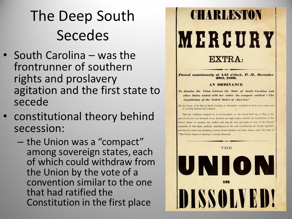The Deep South Secedes South Carolina – was the frontrunner of southern rights and proslavery agitation and the first state to secede.
