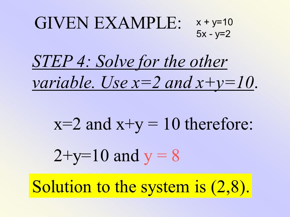 STEP 4: Solve for the other variable. Use x=2 and x+y=10.
