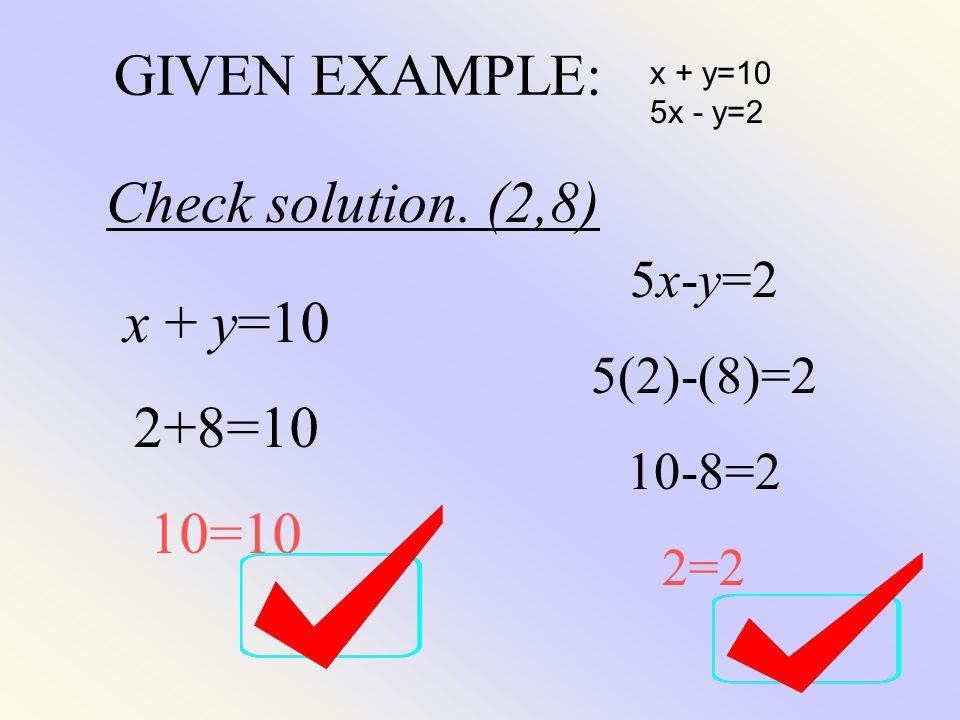 GIVEN EXAMPLE: Check solution. (2,8) x + y=10 2+8=10 10=10 5x-y=2