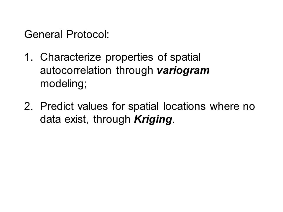 General Protocol: Characterize properties of spatial autocorrelation through variogram modeling;