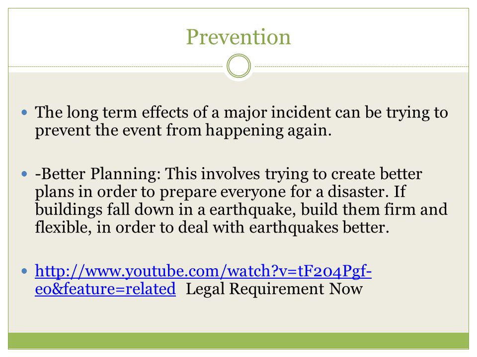 Prevention The long term effects of a major incident can be trying to prevent the event from happening again.