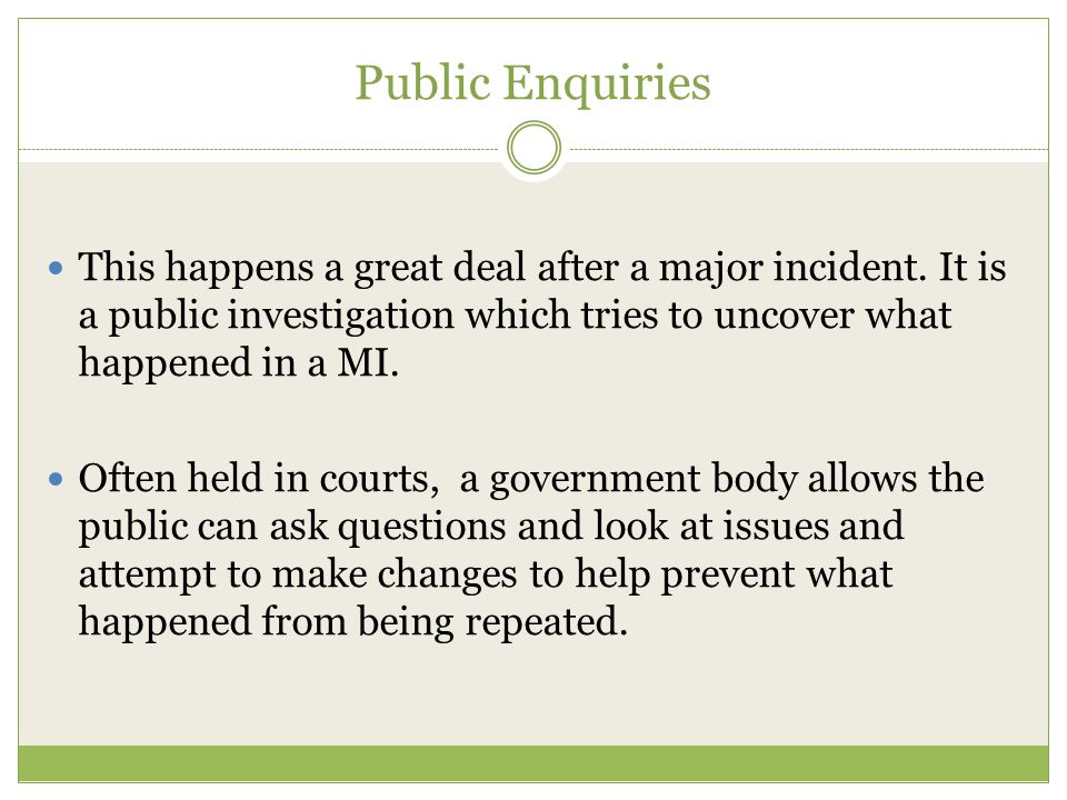 Public Enquiries This happens a great deal after a major incident. It is a public investigation which tries to uncover what happened in a MI.