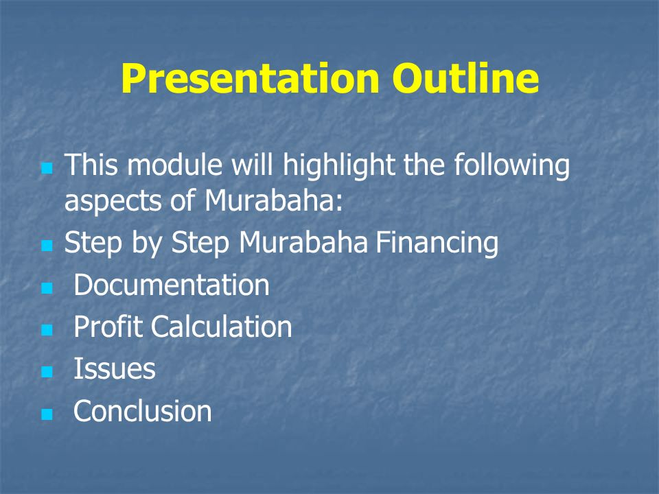Presentation Outline This module will highlight the following aspects of Murabaha: Step by Step Murabaha Financing.