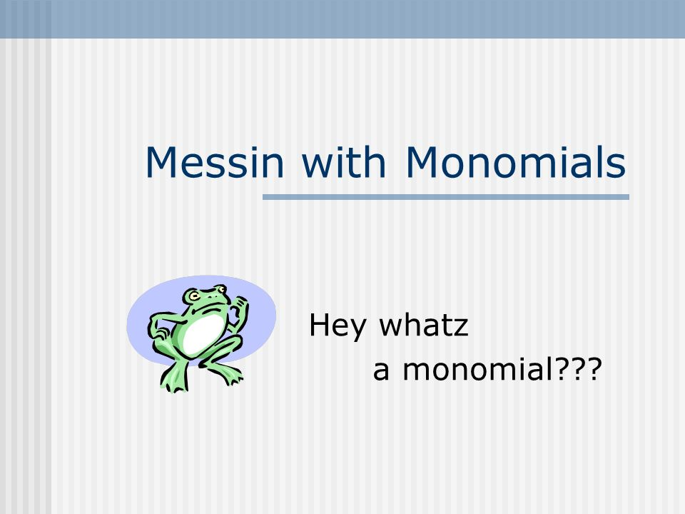 Messin with Monomials Hey whatz a monomial