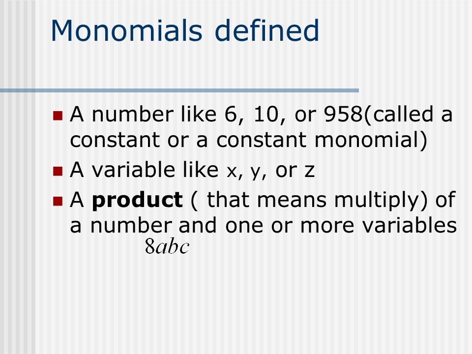 Monomials defined A number like 6, 10, or 958(called a constant or a constant monomial) A variable like x, y, or z.