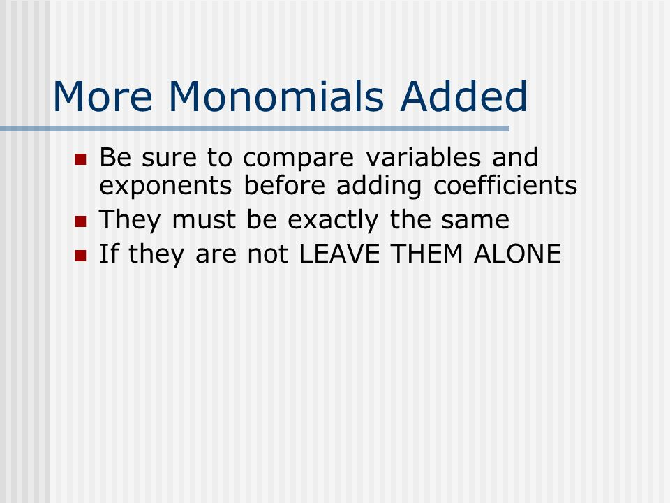 More Monomials Added Be sure to compare variables and exponents before adding coefficients. They must be exactly the same.