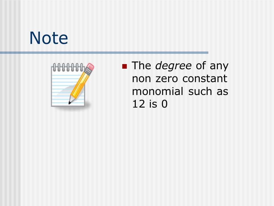 Note The degree of any non zero constant monomial such as 12 is 0