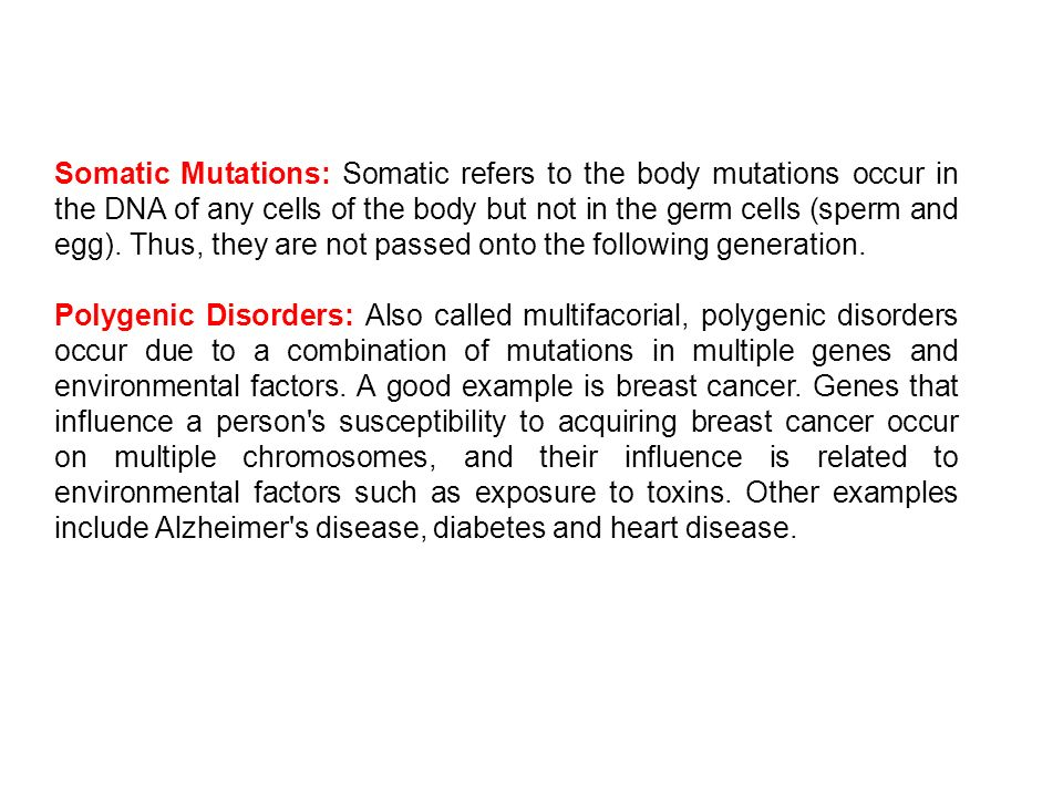 Somatic Mutations: Somatic refers to the body mutations occur in the DNA of any cells of the body but not in the germ cells (sperm and egg). Thus, they are not passed onto the following generation.