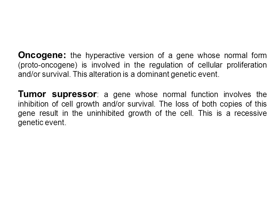 Oncogene: the hyperactive version of a gene whose normal form (proto-oncogene) is involved in the regulation of cellular proliferation and/or survival. This alteration is a dominant genetic event.