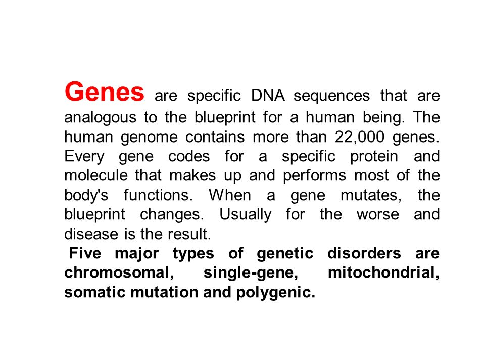 Genes are specific DNA sequences that are analogous to the blueprint for a human being. The human genome contains more than 22,000 genes. Every gene codes for a specific protein and molecule that makes up and performs most of the body s functions. When a gene mutates, the blueprint changes. Usually for the worse and disease is the result.