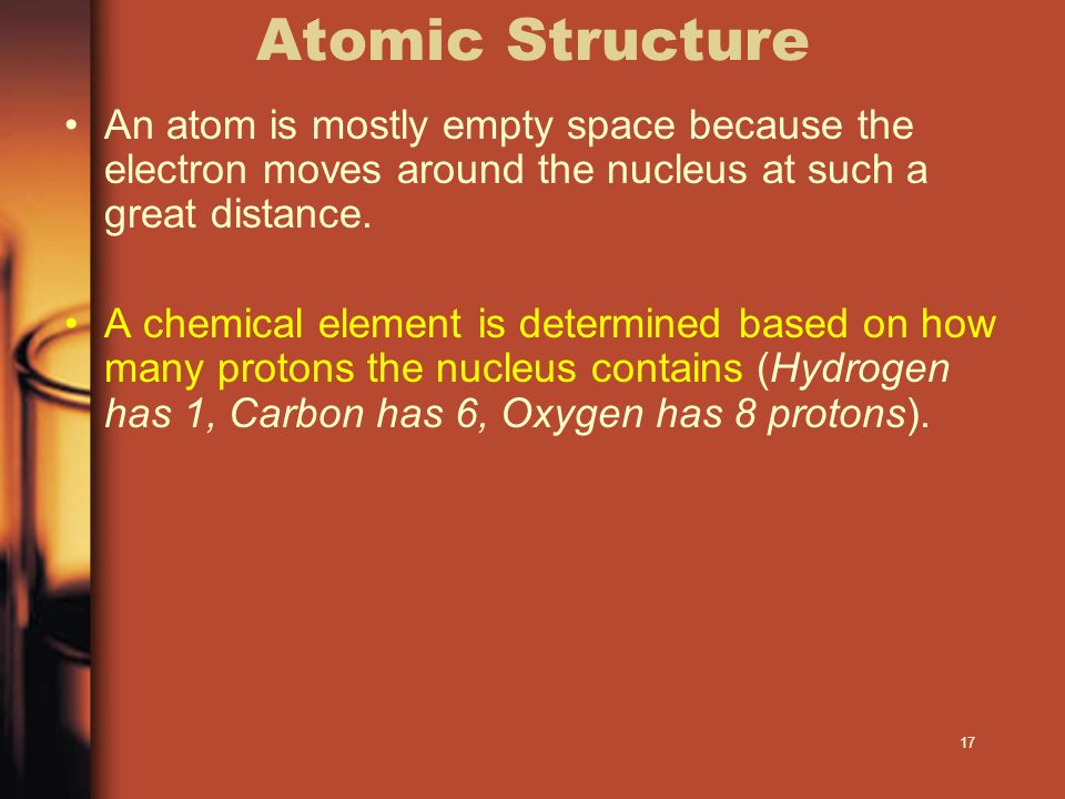 Atomic Structure An atom is mostly empty space because the electron moves around the nucleus at such a great distance.