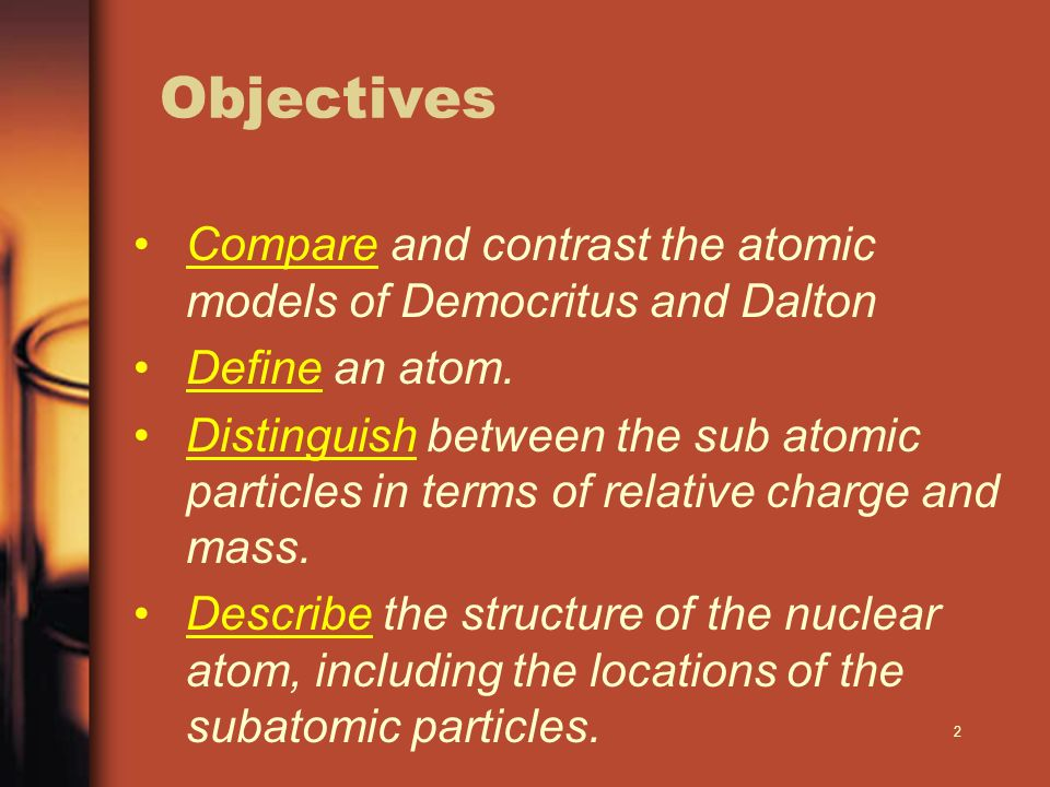 Objectives Compare and contrast the atomic models of Democritus and Dalton. Define an atom.