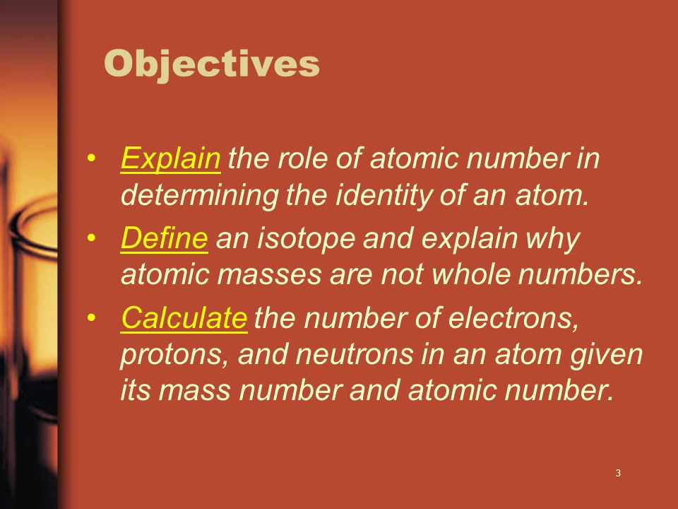 Objectives Explain the role of atomic number in determining the identity of an atom.