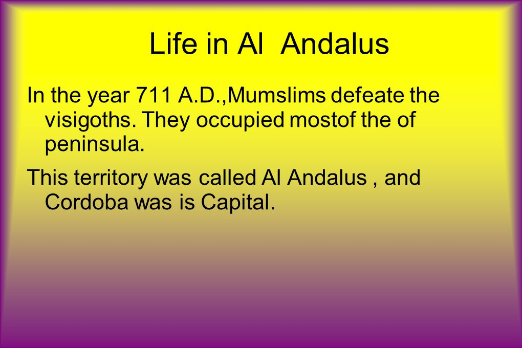 Life in Al Andalus In the year 711 A.D.,Mumslims defeate the visigoths. They occupied mostof the of peninsula.