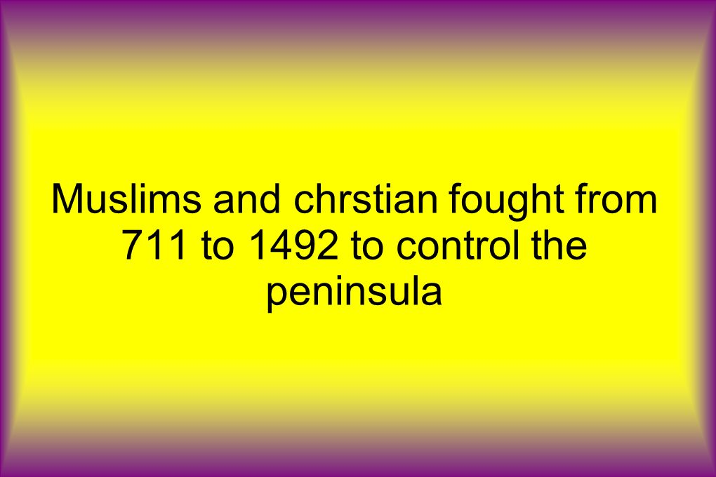 Muslims and chrstian fought from 711 to 1492 to control the peninsula