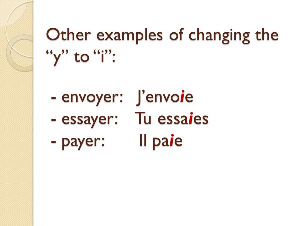 Other examples of changing the y to i : - envoyer: J'envoie - essayer: Tu essaies - payer: Il paie