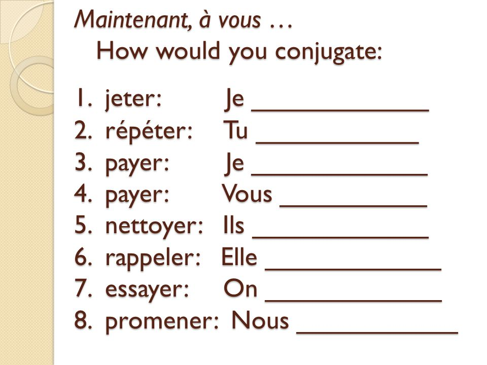 Maintenant, à vous … How would you conjugate: 1