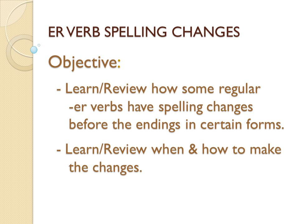 ER VERB SPELLING CHANGES Objective: - Learn/Review how some regular -er verbs have spelling changes before the endings in certain forms.
