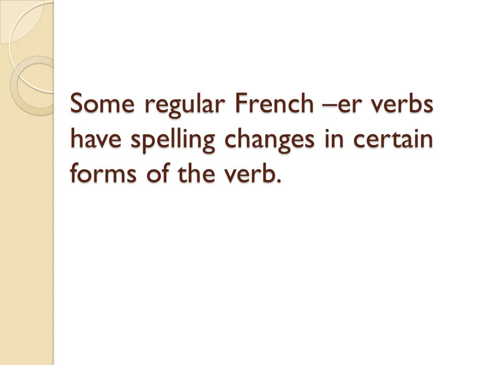 Some regular French –er verbs have spelling changes in certain forms of the verb.