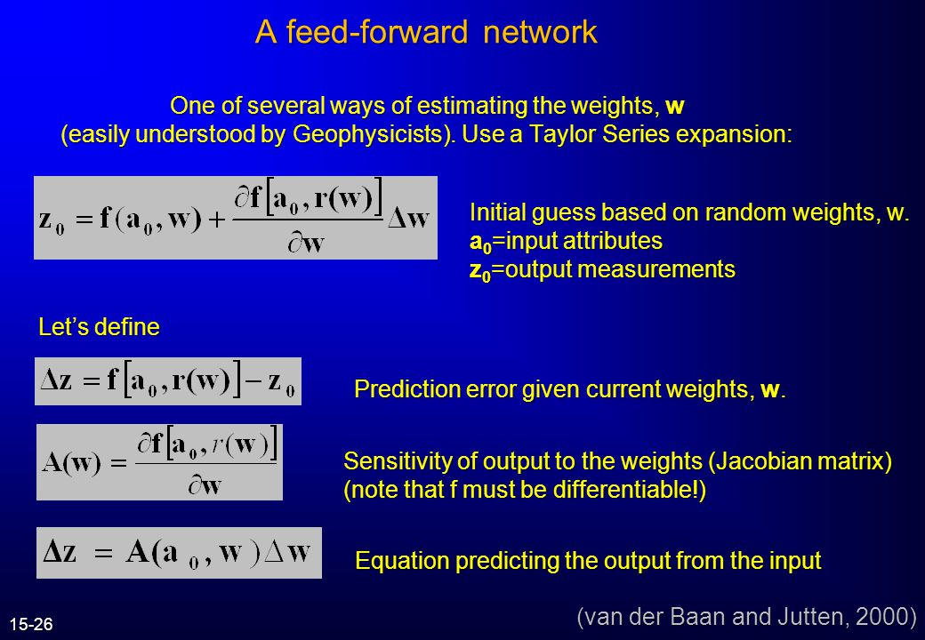 A feed-forward network One of several ways of estimating the weights, w (easily understood by Geophysicists). Use a Taylor Series expansion: