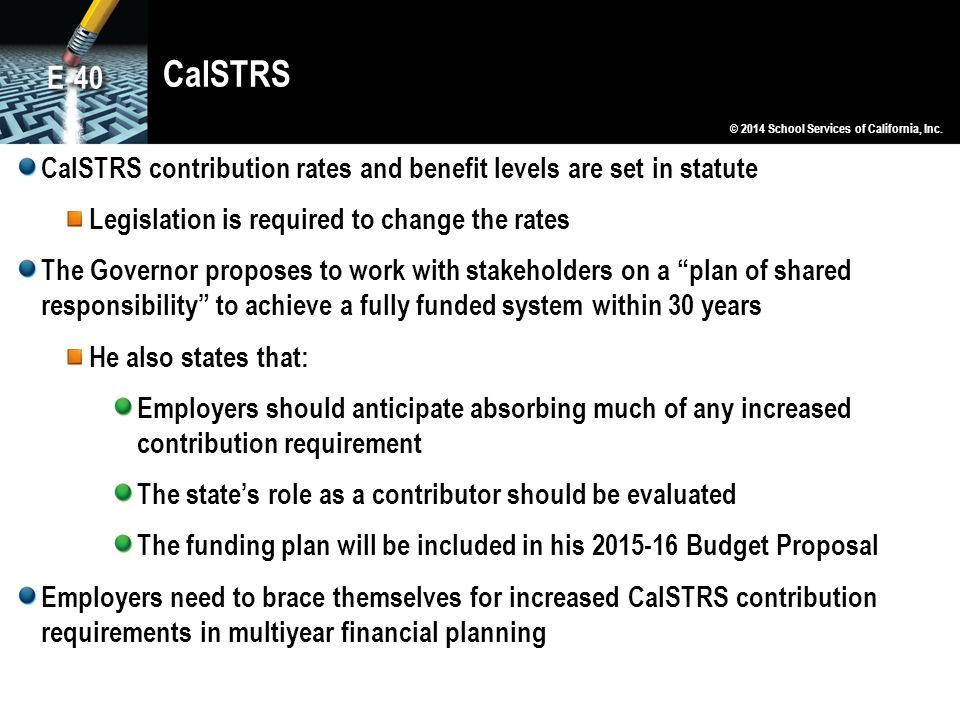 CalSTRS E-40. © 2014 School Services of California, Inc. CalSTRS contribution rates and benefit levels are set in statute.