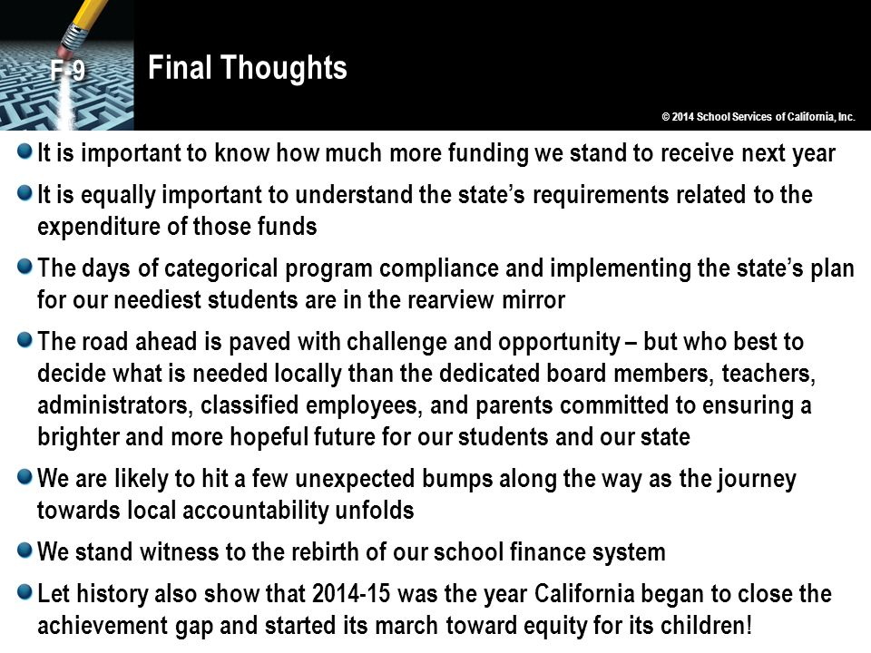 Final Thoughts F-9. © 2014 School Services of California, Inc. It is important to know how much more funding we stand to receive next year.