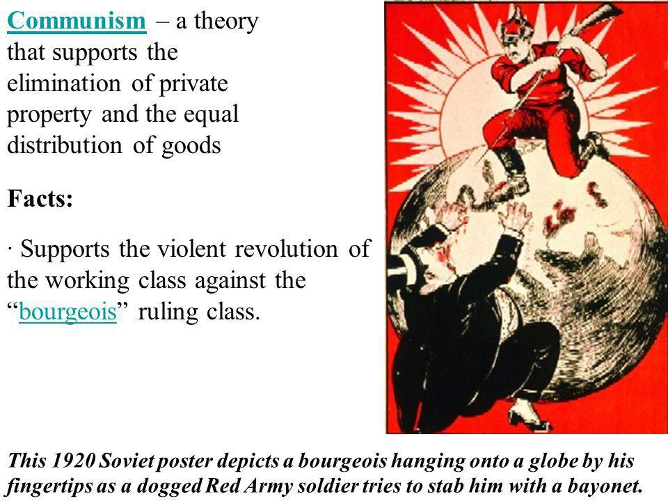 Communism – a theory that supports the elimination of private property and the equal distribution of goods