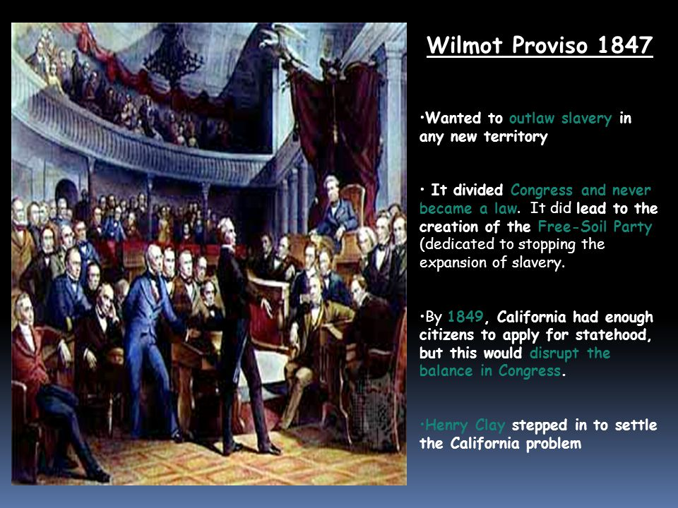 Wilmot Proviso 1847 Wanted to outlaw slavery in any new territory