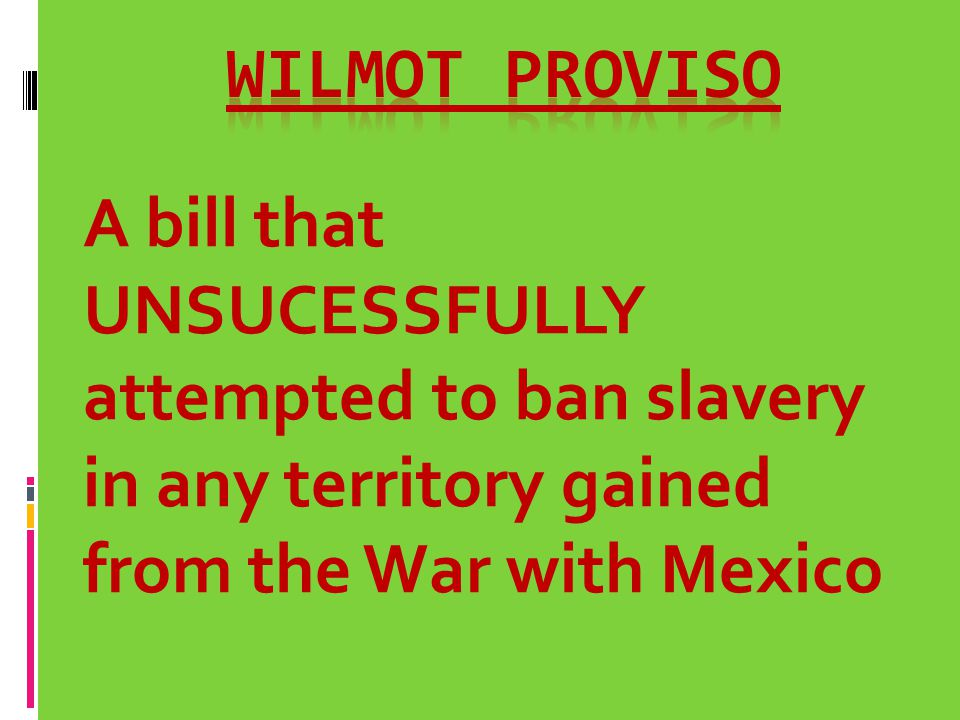 Wilmot Proviso A bill that UNSUCESSFULLY attempted to ban slavery in any territory gained from the War with Mexico.