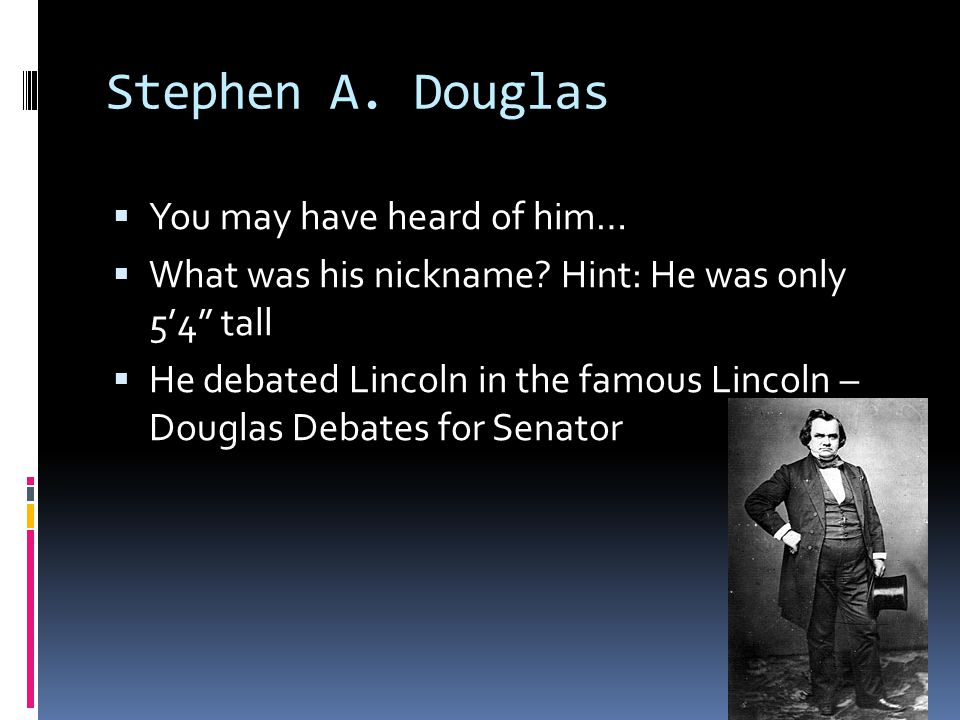 Stephen A. Douglas You may have heard of him…