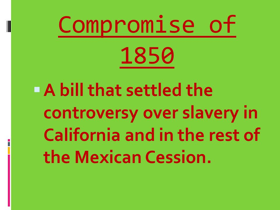 Compromise of 1850 A bill that settled the controversy over slavery in California and in the rest of the Mexican Cession.