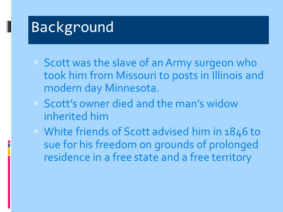 Background Scott was the slave of an Army surgeon who took him from Missouri to posts in Illinois and modern day Minnesota.