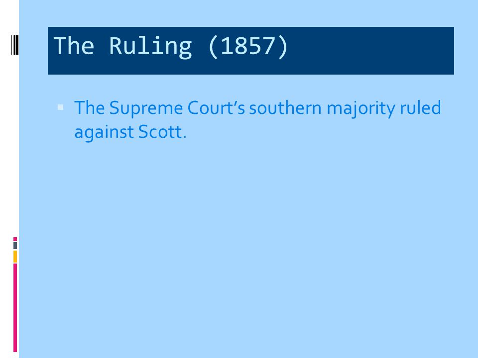 The Ruling (1857) The Supreme Court's southern majority ruled against Scott.