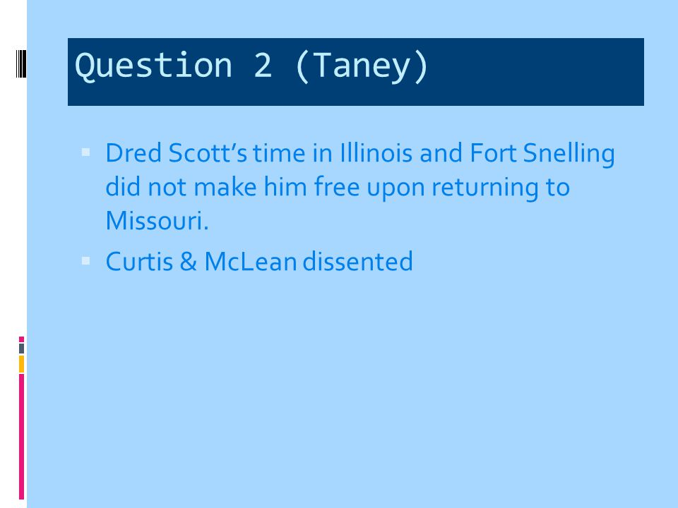 Question 2 (Taney) Dred Scott's time in Illinois and Fort Snelling did not make him free upon returning to Missouri.