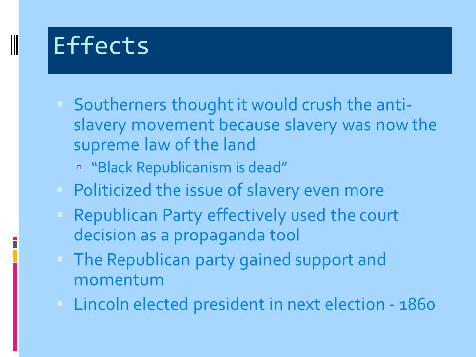 Effects Southerners thought it would crush the anti- slavery movement because slavery was now the supreme law of the land.