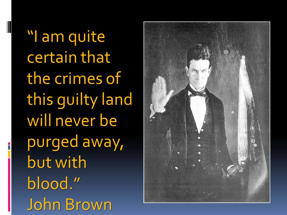 I am quite certain that the crimes of this guilty land will never be purged away, but with blood.