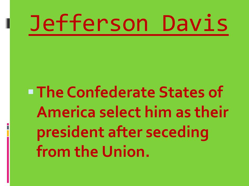Jefferson Davis The Confederate States of America select him as their president after seceding from the Union.