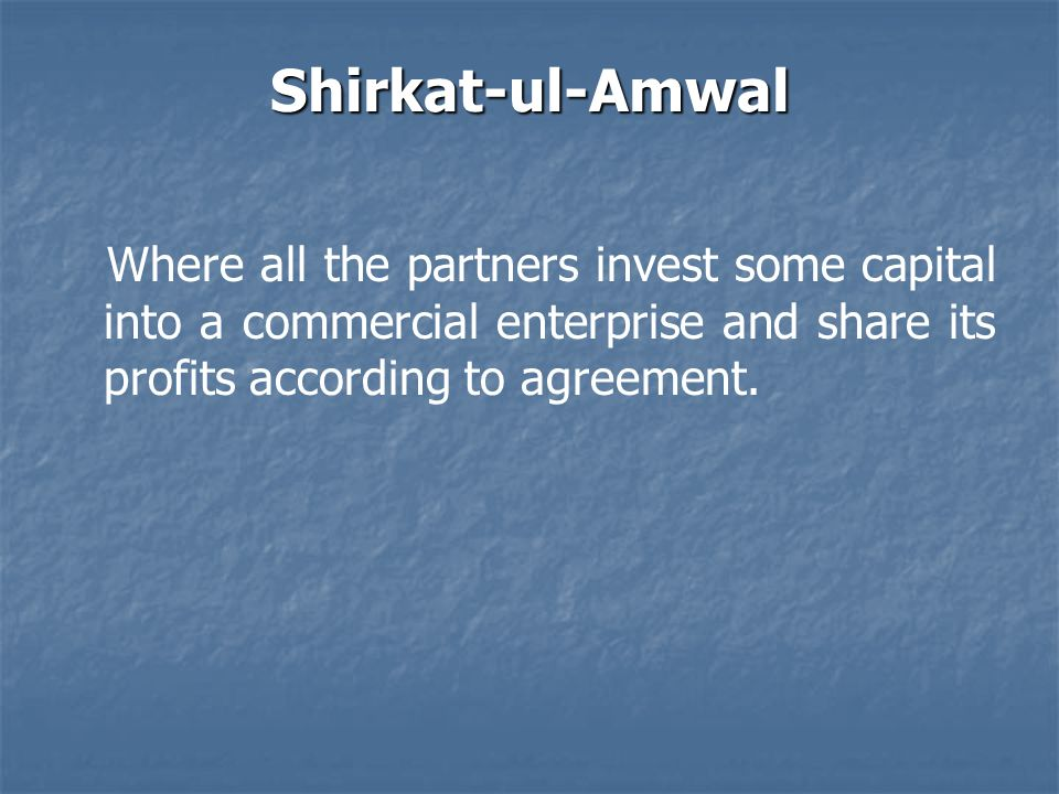 Shirkat-ul-Amwal Where all the partners invest some capital into a commercial enterprise and share its profits according to agreement.