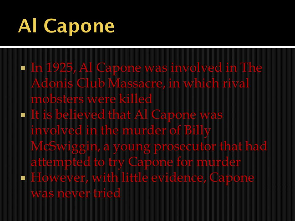 Al Capone In 1925, Al Capone was involved in The Adonis Club Massacre, in which rival mobsters were killed.