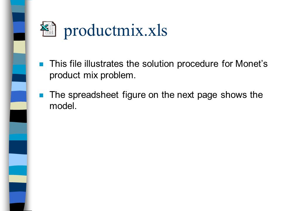 productmix.xls This file illustrates the solution procedure for Monet's product mix problem.