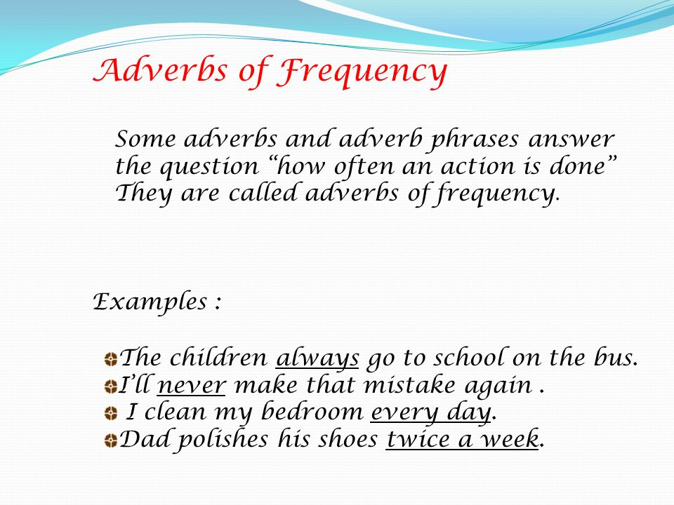 Adverbs of Frequency Some adverbs and adverb phrases answer the question how often an action is done